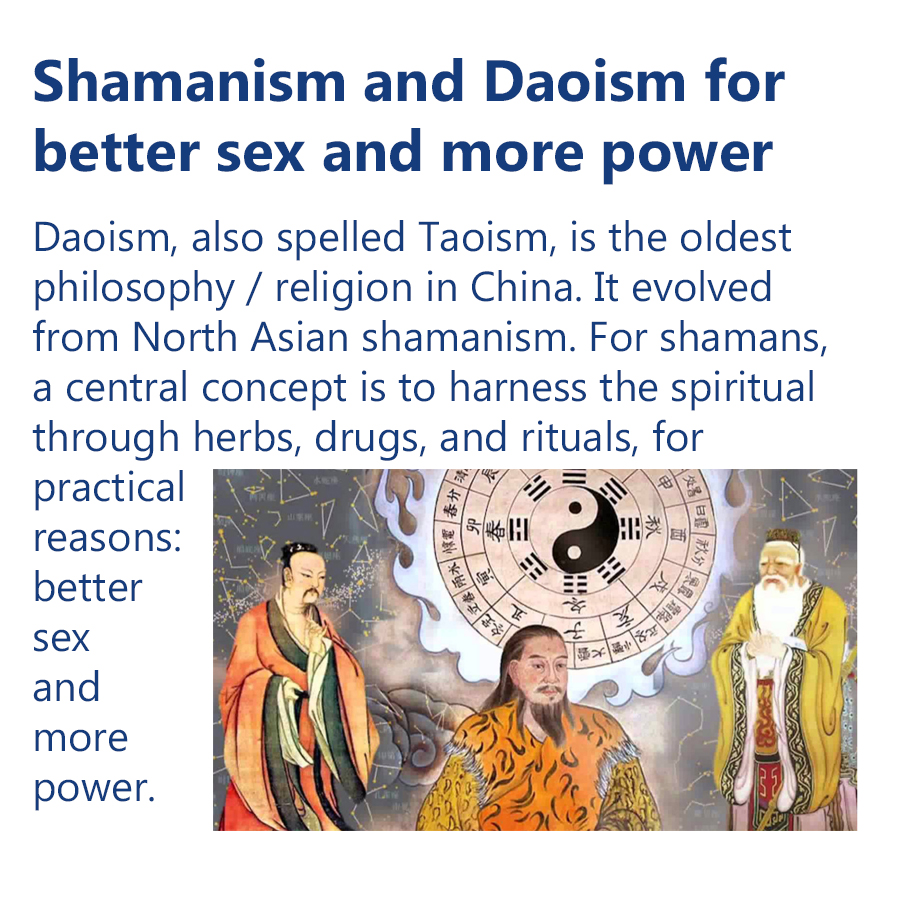 Spiritualism for better sex and more power - Daoism, also spelled Taoism, is the oldest philosophy / religion in China. It evolved from North Asian shamanism. For shamans, a central concept is to harness the spiritual through herbs, drugs, and rituals, for  practical reasons: better sex and more power.