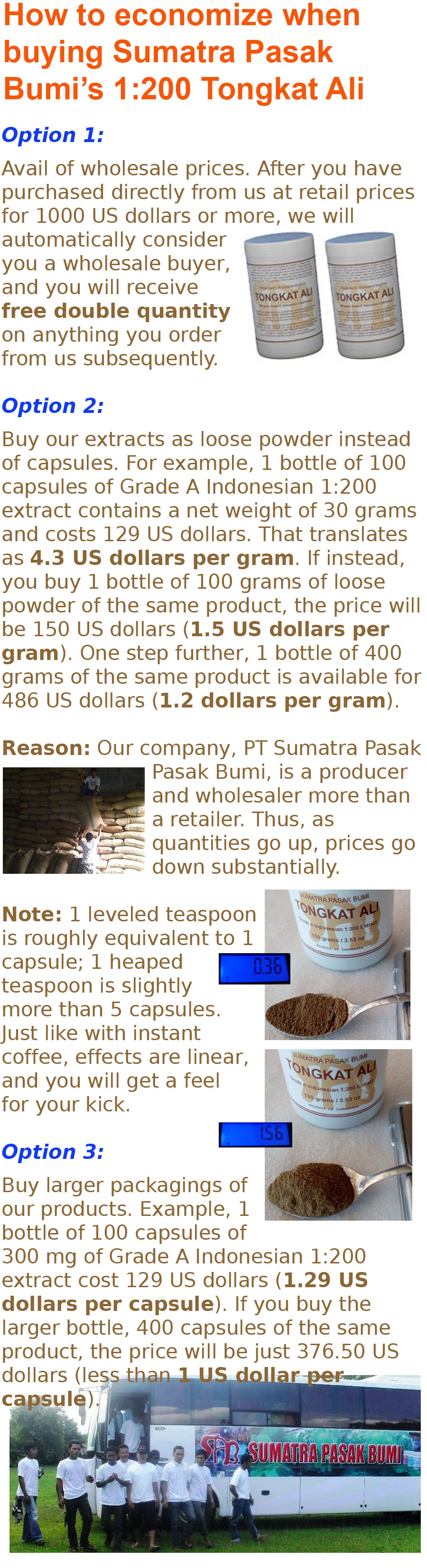 How to economize when buying Sumatra Pasak Bumis 1:200 Tongkat Ali - Option 1: Avail of wholesale prices. After you have purchased directly from us at retail prices for 1000 US dollars or more, we will automatically consider you a wholesale buyer, and you will receive free double quantity on anything you order from us subsequently. - Option 2: Buy our extracts as loose powder instead of capsules. For example, 1 bottle of 100 capsules of Grade A Indonesian 1:200 extract contains a net weight of 30 grams and costs 86 US dollars. That translates as 2.87 US dollars per gram. If instead, you buy 1 bottle of 100 grams of loose powder of the same product, the price will be 100 US dollars (just 1 US dollar per gram). One step further, 1 bottle of 400 grams of the same product is available for 324 US dollars (81 cents per gram). Reason: Our company, PT Sumatra Pasak Pasak Bumi, is a producer and wholesaler more than a retailer. Thus, as quantities go up, prices go down substantially. Note: 1 leveled teaspoon is roughly equivalent to 1 capsule; 1 heaped teaspoon is slightly more than 5 capsules. Just like with instant coffee, effects are linear, and you will get a feel for your kick. - Option 3: Buy larger packagings of our products. Example, 1 bottle of 100 capsules of 300 mg of Grade A Indonesian 1:200 extract cost 86 US dollars (86 cents per capsule). If you buy the larger bottle, 400 capsules of the same product, the price will be just 251 US dollars (less than 63 cents per capsule).