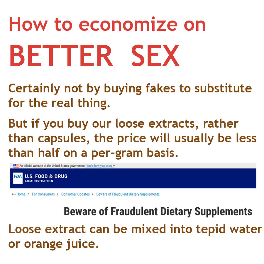 How to economize on BETTER SEX - Certainly not by buying fakes to substitute for the real thing. But if you buy our loose extracts, rather than capsules, the price will usually be less than half on a per-gram basis. Loose extract can be mixed into tepid water or orange juice.