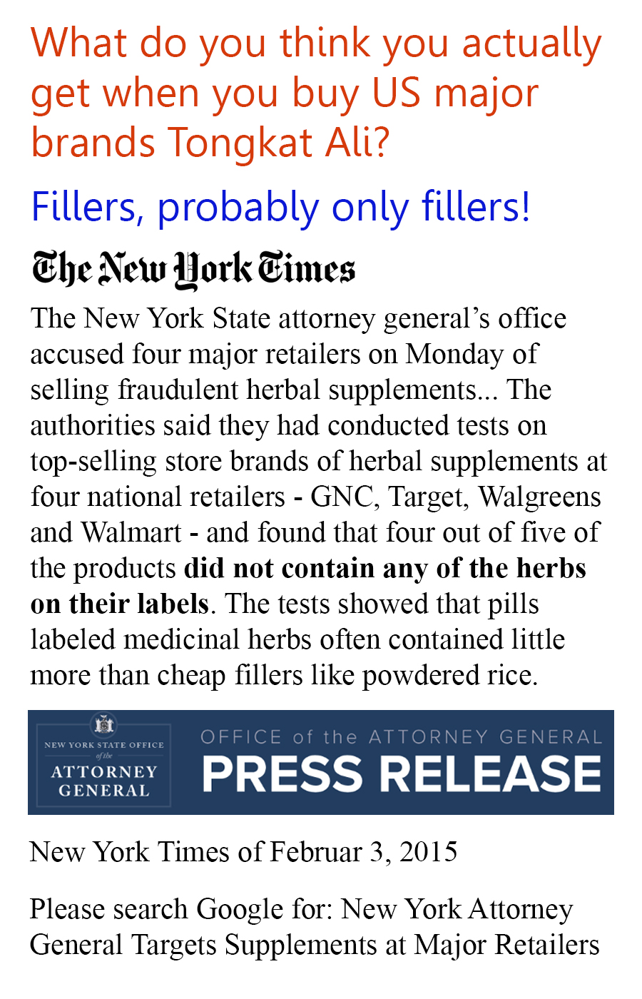 What do you think you actually get when you buy US major brands Tongkat Ali? Fillers, probably only fillers! The New York State attorney generals office accused four major retailers on Monday of selling fraudulent herbal supplements... The authorities said they had conducted tests on top-selling store brands of herbal supplements at four national retailers - GNC, Target, Walgreens and Walmart - and found that four out of five of the products did not contain any of the herbs on their labels. The tests showed that pills labeled medicinal herbs often contained little more than cheap fillers like powdered rice. New York Times of Februar 3, 2015 Please search Google for: New York Attorney General Targets Supplements at Major Retailers