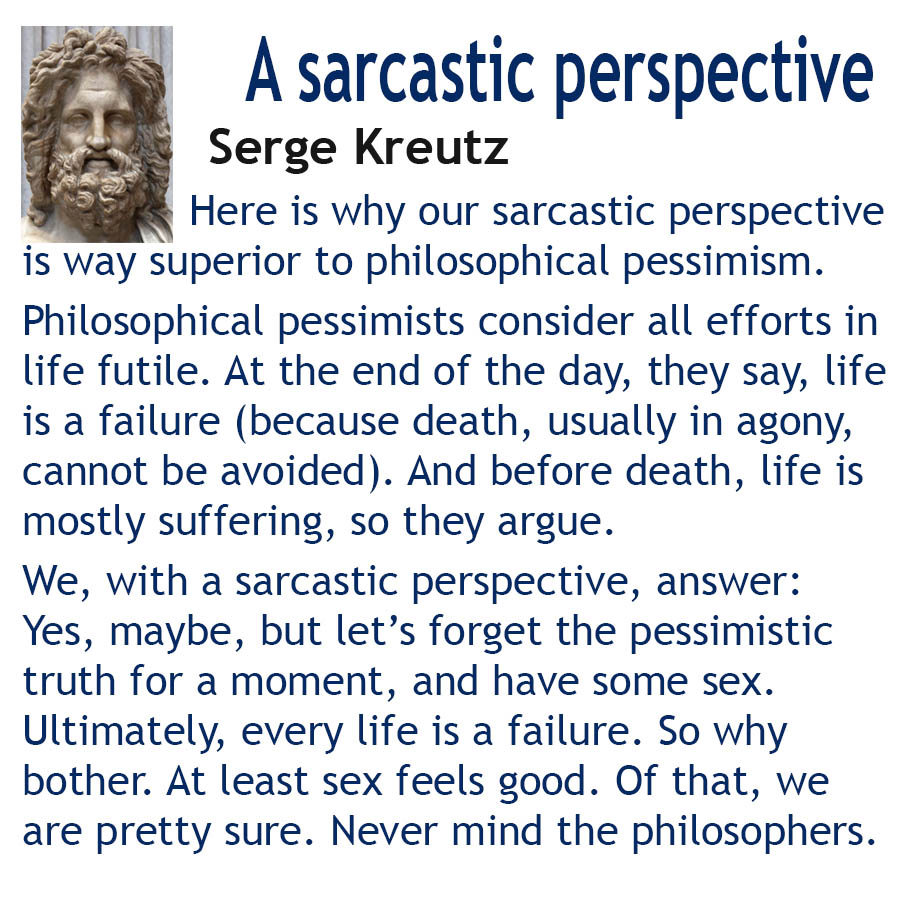 Here is why our sarcastic perspectiveis way superior to philosophical pessimism. Philosophical pessimists consider all efforts in life futile. At the end of the day, they say, life is a failure (because death, usually in agony, cannot be avoided). And before death, life is mostly suffering, so they argue. We, with a sarcastic perspective, answer: Yes, maybe, but lets forget the pessimistic truth for a moment, and have some sex. Ultimately, every life is a failure. So why bother. At least sex feels good. Of that, we are pretty sure. Never mind the philosophers.