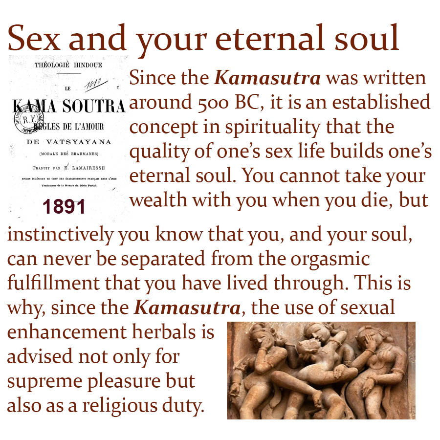 Since the Kamasutra was written around 500 BC, it is an established concept in spirituality that the quality of ones sex life builds ones eternal soul. You cannot take your wealth with you when you die, but instinctively you know that you, and your soul, can never be separated from the orgasmic fulfillment that you have lived through. This is why, since the Kamasutra, the use of sexual enhancement herbals is advised not only for supreme pleasure but also as a religious duty.