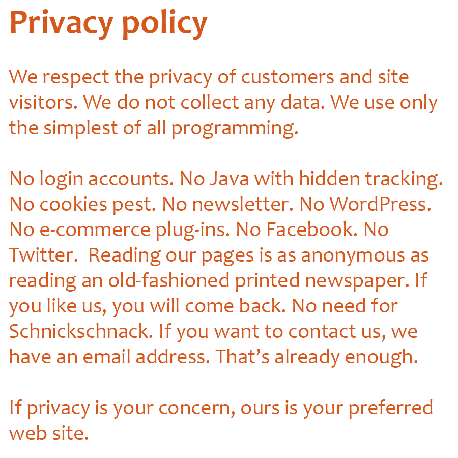 Privacy policy - We respect the privacy of customers and site visitors. We do not collect any data. We use only the simplest of all programming. No login accounts. No Java with hidden tracking. No cookies pest. No newsletter. No WordPress. No e-commerce plug-ins. No Facebook. No Twitter.  Reading our pages is as anonymous as reading an old-fashioned printed newspaper. If you like us, you will come back. No need for Schnickschnack. If you want to contact us, we have an email address. Thats already enough. If privacy is your concern, ours is your preferred web site.